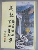 【書寶二手書T6/藝術_FJA】馬龍國畫油畫書法篆刻集