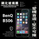 【愛瘋潮】BenQ B506 超強防爆鋼化玻璃保護貼 9H (非滿版)