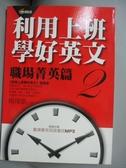 【書寶二手書T9/語言學習_GSN】利用上班學好英文2-職場菁英篇_楊偉凱