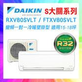 ❖DAIKIN大金❖S大關系列分離式空調 適用15-18坪 RXV80SVLT/FTXV80SVLT (含基本安裝+舊機回收)