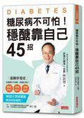 糖尿病不可怕!穩醣靠自己45招:新陳代謝第一名醫教你遠離截肢、失明、洗腎併發症..