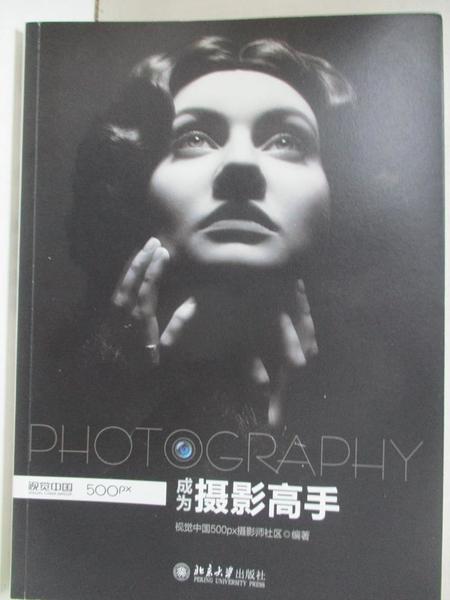 【書寶二手書T9/攝影_KIG】成為攝影高手_視覺中國500PX攝影師社區