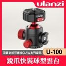 【球型雲台】U100 含快拆底座 Ulanzi U-100 銳爪 快裝 全景拍攝 載重 20KG 優籃子 CLAW 系列