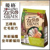 【行銷活動79折】*KING*優格TOMA-PRO 天然零穀食譜 ZERO GRAIN五種魚 化毛配方》無穀貓糧5.5磅