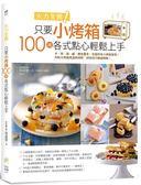 火力全開!只要小烤箱,100道各式點心輕鬆上手。:中、西、甜、鹹,應有盡有。克服...