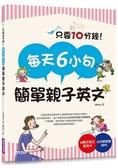 每天6小句簡單親子英文:不用硬塞,自然激發小孩聽說英語的潛能,連爸媽也跟著突飛猛