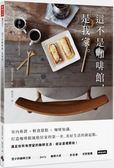 這不是咖啡館,是我家:室內佈置×輕食甜點×咖啡知識,打造咖啡館風格居家的第一步...