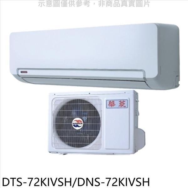 《全省含標準安裝》華菱【DTS-72KIVSH/DNS-72KIVSH】變頻冷暖分離式冷氣11坪
