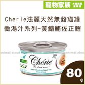 寵物家族-Cherie法麗天然無穀貓罐 微湯汁系列80g-黃鰭鮪佐正鰹