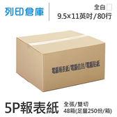 【電腦連續報表紙】 80行 9.5*11*5P 全白 / 雙切 / 全張 / 超值組48箱(足量250份)