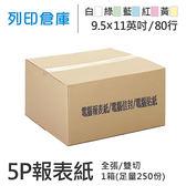 【電腦連續報表紙】80行 9.5*11*5P 白綠藍紅黃 / 雙切 / 全張 / 超值組1箱 (足量250份)