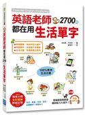 英語老師都在用 2700個生活單字:生活、旅遊、交友、洽公,必備單字一本就 GO!