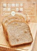 麵包機新手的第一本書:Carol 50道健康無添加的不失敗麵包機食譜