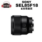 SONY SEL85F18 單眼鏡頭 E-mount 單眼 鏡頭 E卡口 E接環 公司貨 【台南-上新】