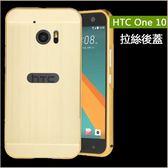 鏡面拉絲背蓋 HTC One 10 手機殼 電鍍拉絲 金屬邊框 HTC M10 保護殼 M10 金屬框 防摔 手機套