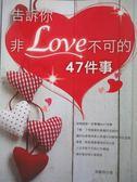 【書寶二手書T8/兩性關係_NBW】告訴你非LOVE不可的47件事_張麗君