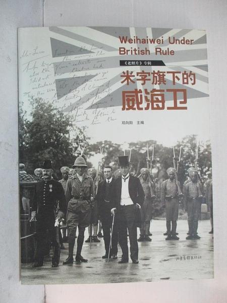 【書寶二手書T1/哲學_D7C】米字旗下的威海衛 = Weihaiwei under british rule eng_簡體_鄧向陽