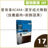 寵物家族-愛肯拿ACANA-潔牙成犬無穀配方(放養雞肉+新鮮蔬果)17kg