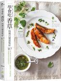 學會吃「香草」 料理百變滋味好:117種台灣最容易取得的新鮮、乾燥香草、香花與香料..