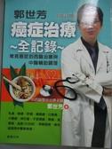 【書寶二手書T1/養生_ZBD】郭世芳 癌症治療全記錄-12種常見癌症的西醫治療與中醫輔助調理
