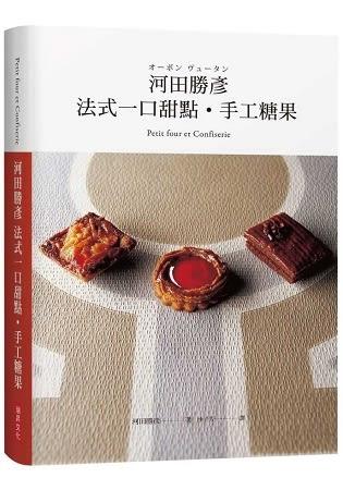 河田勝彥法式一口甜點‧手工糖果:職人的堅持、個人風格的融入,歷久彌新的經典重現!