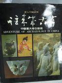 【書寶二手書T5/地理_QJM】深入中國系列-往來本古今(中國重大考古發現)