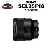 (贈飛機頸枕) SONY SEL85F18 單眼鏡頭 E-mount 單眼 鏡頭 E卡口 E接環 公司貨 【台南-上新】