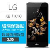 【00464】 [LG K8 / K10] 9H鋼化玻璃保護貼 弧邊透明設計 0.26mm 2.5D