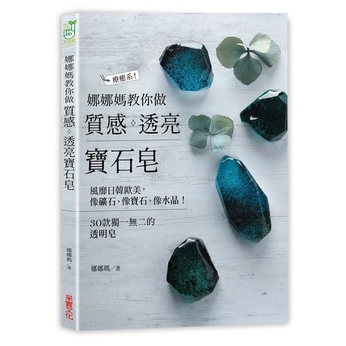 娜娜媽教你做質感透亮寶石皂(像礦石像寶石像水晶.30款獨一無二的透明皂)