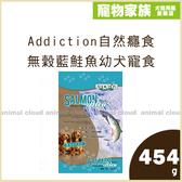 寵物家族-Addiction自然癮食 無穀藍鮭魚幼犬寵食 454g
