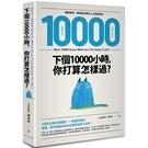 下個10000小時,你打算怎樣過:網路瘋傳!轉發破百萬的人生規劃理念