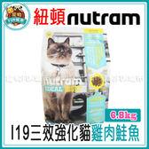 *~寵物FUN城市~*紐頓nutram- I19三效強化貓 雞肉鮭魚貓飼料【6.8kg】貓糧