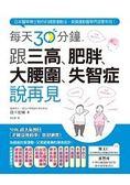 每天30分鐘,跟三高、肥胖、大腰圍、失智症說再見:日本醫學博士教你的健康運動法...