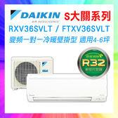 ❖DAIKIN大金❖S大關系列分離式空調 適用4-6坪 RXV36SVLT/FTXV36SVLT (含基本安裝+舊機回收)