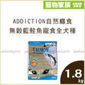 寵物家族-【活動促銷】ADDICTION自然癮食-無穀藍鮭魚寵食 全犬種(全齡)配方1.8kg