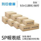 【電腦連續報表紙】 80行 9.5*11*5P 全白 / 雙切 / 全張 / 超值組12箱(足量250份)