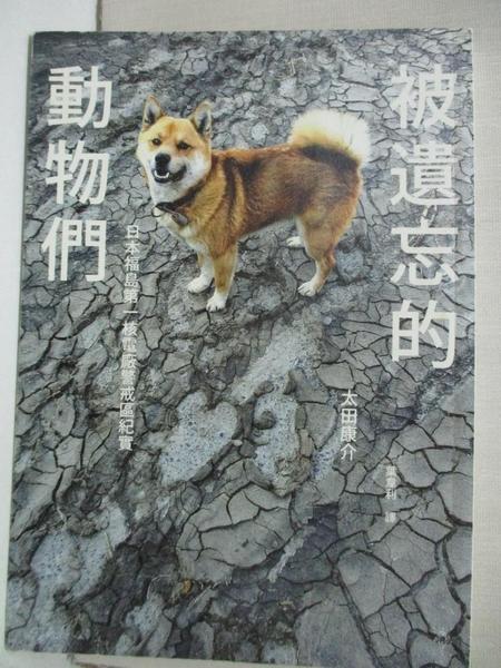 【書寶二手書T4/社會_CQD】被遺忘的動物們-日本福島第一核電廠警戒區紀實_太田康介