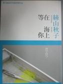 【書寶二手書T4/翻譯小說_KLF】在海上等你_絲山秋子
