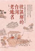 (二手書)被誤解的台灣老地名:從古地圖洞悉台灣地名的前世今生