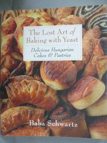 【書寶二手書T9/餐飲_DUN】The Lost Art of Baking With Yeast: Delicious Hungarian Cakes & Pastries_Schwartz, Baba