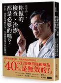 你做的檢查、治療都是必要的嗎?:小心!過度的醫療行為,反而嚴重傷害你的健康!