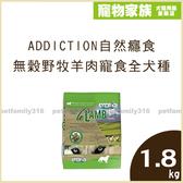 寵物家族-[9折優惠/買大送小]Addiction自然癮食 無穀野牧羊肉寵食 全犬種(全齡)配方1.8kg