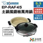 【和信嘉】ZOJIRUSHI 象印牌 EP-RAF45 土鍋風 鐵板萬用鍋 (5.3L大煮鍋) 火鍋、燒烤可用 台灣公司貨
