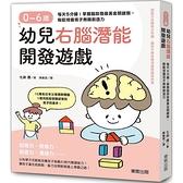 0~6歲幼兒右腦潛能開發遊戲:每天5分鐘!掌握腦部發展黃金關鍵期,輕鬆培養孩子無