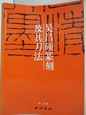 【書寶二手書T1/藝術_JQ3】吳昌碩篆刻及其刀法_劉江 編
