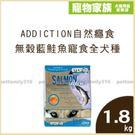 加購-ADDICTION自然癮食-無穀藍鮭魚寵食 全犬種(全齡)配方1.8kg