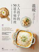 溫暖大人&孩子的50道幸福料理:公開3000萬人氣食尚部落客的幸福餐桌