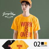T恤 Jerryshop【XH8120S】WORK IS OVER創意字母T恤(2色)情侶款 S~XL 美國棉