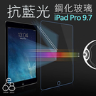 抗藍光 平板鋼化玻璃 Apple iPad Pro 9.7 吋 9H 鋼化玻璃 保護貼 濾藍光 玻璃膜 鋼化 膜 鋼化貼 97