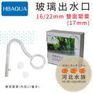 [ 河北水族 ]  HB AQUA 【 玻璃出水口 16/22mm 雙面罌粟(17mm) 】 出水口 出水管